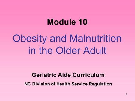 1 Module 10 Obesity and Malnutrition in the Older Adult Geriatric Aide Curriculum NC Division of Health Service Regulation.