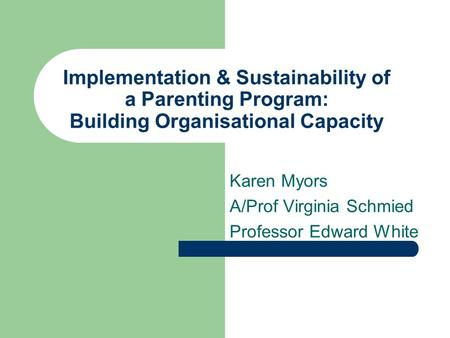 Implementation & Sustainability of a Parenting Program: Building Organisational Capacity Karen Myors A/Prof Virginia Schmied Professor Edward White.