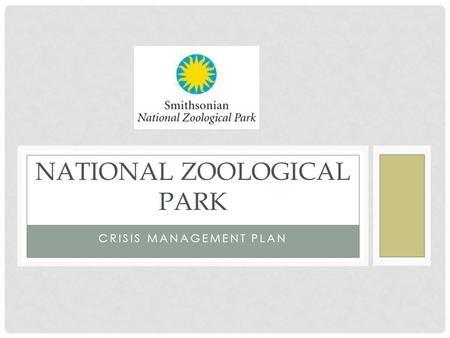 CRISIS MANAGEMENT PLAN NATIONAL ZOOLOGICAL PARK. BACKGROUND INFO Washington D.C. Mission: demonstrate leadership in animal care, science, education and.