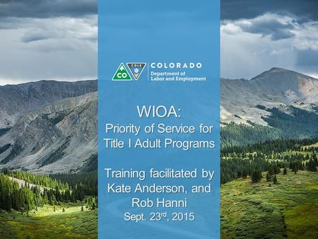 WIOA: Priority of Service for Title I Adult Programs Training facilitated by Kate Anderson, and Rob Hanni Sept. 23 rd, 2015.