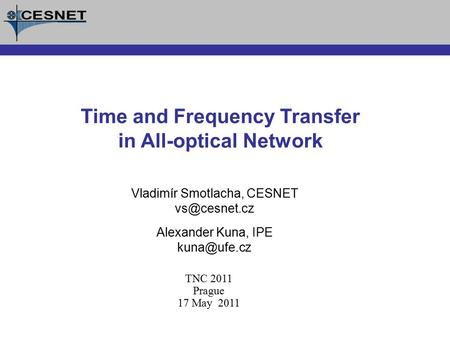 Vladimír Smotlacha, CESNET Alexander Kuna, IPE Time and Frequency Transfer in All-optical Network TNC 2011 Prague 17 May 2011.