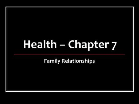 Health – Chapter 7 Family Relationships. Healthy Family Relationships There are a variety of family types with each member having certain responsibilities.