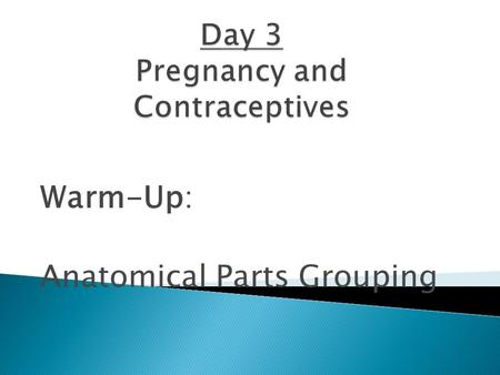 Warm-Up: Anatomical Parts Grouping.  Around day 14 of a woman's menstrual cycle is when ovulation happens; which means an egg is released.  Having sex.
