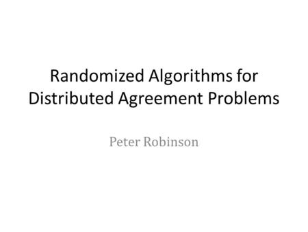 Randomized Algorithms for Distributed Agreement Problems Peter Robinson.