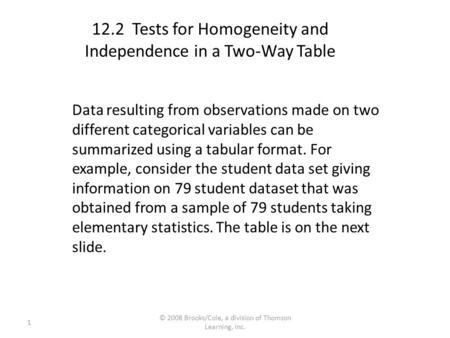 1 © 2008 Brooks/Cole, a division of Thomson Learning, Inc. 12.2 Tests for Homogeneity and Independence in a Two-Way Table Data resulting from observations.