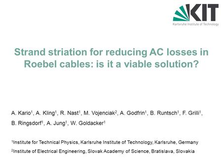 Strand striation for reducing AC losses in Roebel cables: is it a viable solution? A. Kario 1, A. Kling 1, R. Nast 1, M. Vojenciak 2, A. Godfrin 1, B.