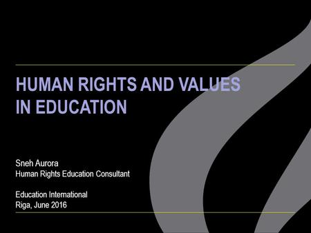HUMAN RIGHTS AND VALUES IN EDUCATION Sneh Aurora Human Rights Education Consultant Education International Riga, June 2016.