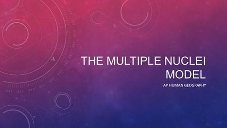 THE MULTIPLE NUCLEI MODEL AP HUMAN GEOGRAPHY. THE MULTIPLE NUCLEI MODEL  The multiple nuclei model is a model of urban land use in which a city grows.