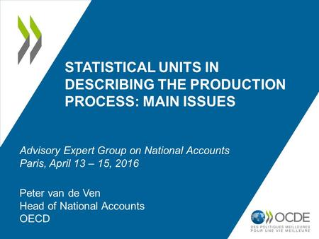 STATISTICAL UNITS IN DESCRIBING THE PRODUCTION PROCESS: MAIN ISSUES Peter van de Ven Head of National Accounts OECD Advisory Expert Group on National Accounts.