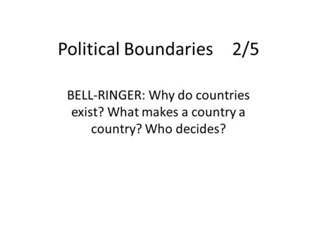 Political Boundaries2/5 BELL-RINGER: Why do countries exist? What makes a country a country? Who decides?