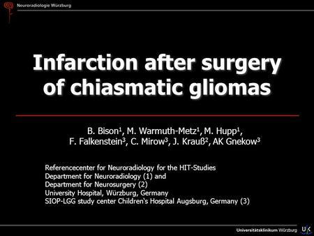 Infarction after surgery of chiasmatic gliomas B. Bison 1, M. Warmuth-Metz 1, M. Hupp 1, F. Falkenstein 3, C. Mirow 3, J. Krauß 2, AK Gnekow 3 Referencecenter.