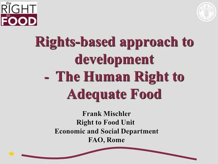 Rights-based approach to development - The Human Right to Adequate Food Frank Mischler Right to Food Unit Economic and Social Department FAO, Rome.