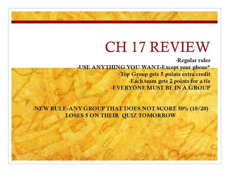 CH 17 REVIEW Regular rules USE ANYTHING YOU WANT-Except your phone* Top Group gets 5 points extra credit Each team gets 2 points for a tie EVERYONE MUST.