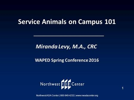 1 Northwest ADA Center | 800-949-4232 | www.nwadacenter.org Service Animals on Campus 101 Miranda Levy, M.A., CRC WAPED Spring Conference 2016.