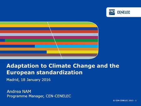Adaptation to Climate Change and the European standardization Madrid, 18 January 2016 Andrea NAM Programme Manager, CEN-CENELEC © CEN-CENELEC 2015 - 1.