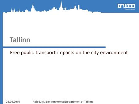 Tallinn Free public transport impacts on the city environment 22.06.2016Relo Ligi, Environmental Department of Tallinn.