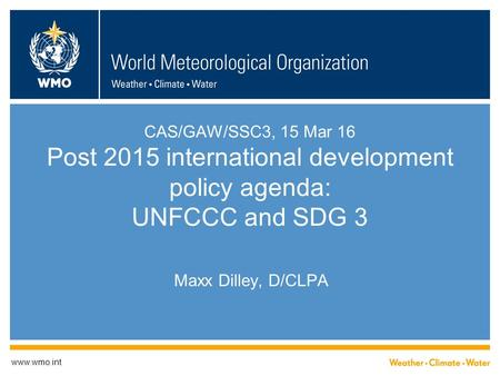 CAS/GAW/SSC3, 15 Mar 16 Post 2015 international development policy agenda: UNFCCC and SDG 3 Maxx Dilley, D/CLPA www.wmo.int.