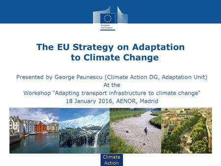 Climate Action The EU Strategy on Adaptation to Climate Change Presented by George Paunescu (Climate Action DG, Adaptation Unit) At the Workshop Adapting.
