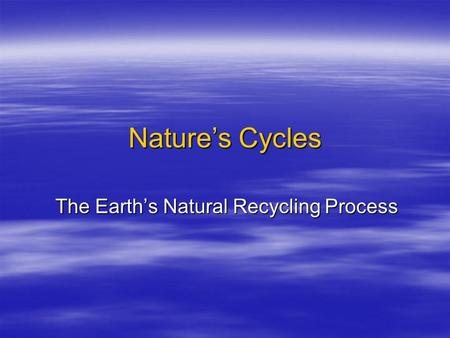 Nature's Cycles The Earth's Natural Recycling Process.