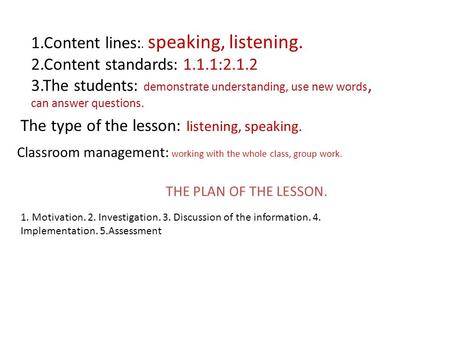 1.Content lines:. speaking, listening. 2.Content standards: 1.1.1:2.1.2 3.The students: demonstrate understanding, use new words, can answer questions.