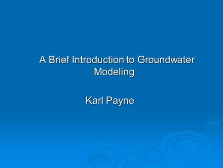 A Brief Introduction to Groundwater Modeling A Brief Introduction to Groundwater Modeling Karl Payne.