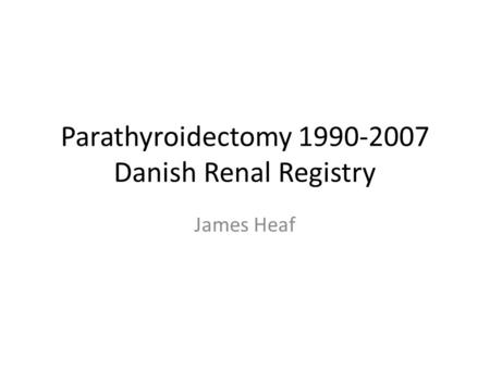 Parathyroidectomy 1990-2007 Danish Renal Registry James Heaf.