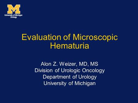 Evaluation of Microscopic Hematuria Alon Z. Weizer, MD, MS Division of Urologic Oncology Department of Urology University of Michigan.