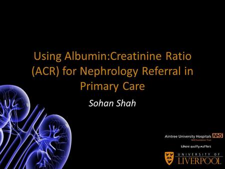 Using Albumin:Creatinine Ratio (ACR) for Nephrology Referral in Primary Care Sohan Shah.