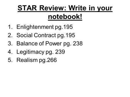 STAR Review: Write in your notebook! 1.Enlightenment pg.195 2.Social Contract pg.195 3.Balance of Power pg. 238 4.Legitimacy pg. 239 5.Realism pg.266.