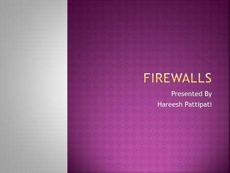 Presented By Hareesh Pattipati.  Introduction  Firewall Environments  Type of Firewalls  Future of Firewalls  Conclusion.