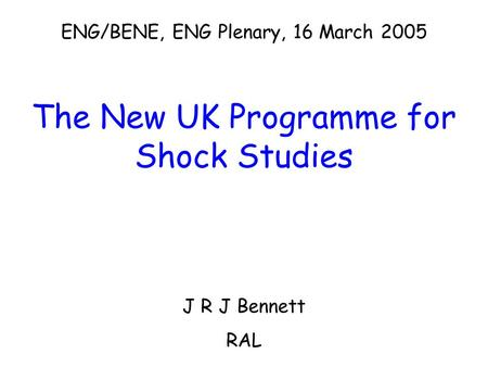 ENG/BENE, ENG Plenary, 16 March 2005 The New UK Programme for Shock Studies J R J Bennett RAL.