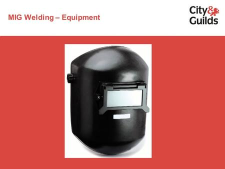 MIG Welding – Equipment. MIG WELDING Heat source:electric arc Shielding media:a gas or gas mixture which cannot react with the metal being welded Current.