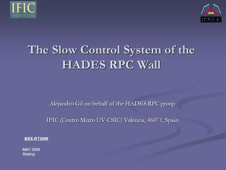 The Slow Control System of the HADES RPC Wall Alejandro Gil on behalf of the HADES RPC group IFIC (Centro Mixto UV-CSIC) Valencia, 46071, Spain IEEE-RT2009.