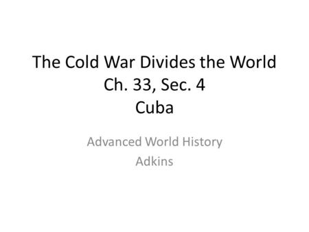 The Cold War Divides the World Ch. 33, Sec. 4 Cuba Advanced World History Adkins.