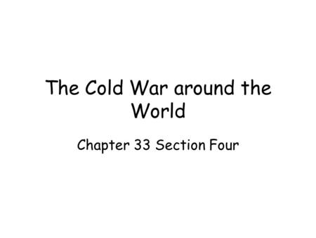 The Cold War around the World Chapter 33 Section Four.