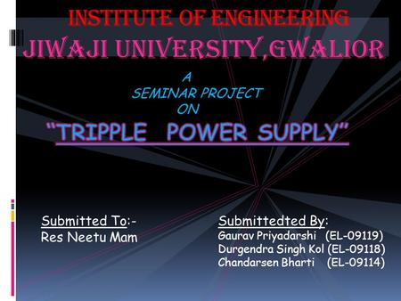 JIWAJI UNIVERSITY,GWALIOR INSTITUTE OF ENGINEERING A SEMINAR PROJECT ON Submitted To:- Res Neetu Mam Submittedted By: Gaurav Priyadarshi (EL-09119) Durgendra.