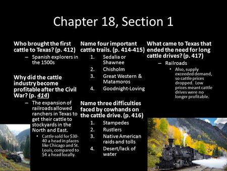 Chapter 18, Section 1 Who brought the first cattle to Texas? (p. 412) – Spanish explorers in the 1500s Why did the cattle industry become profitable after.
