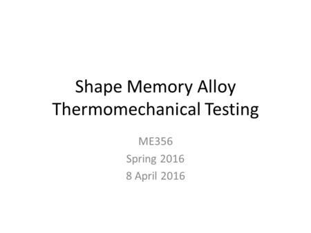 Shape Memory Alloy Thermomechanical Testing ME356 Spring 2016 8 April 2016.
