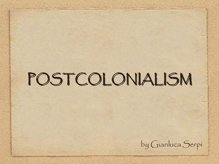 POSTCOLONIALISM by Gianluca Serpi. post(-)colonialism  With or without a hyphen o post-colonialism (chronological separation) o Post-colonialism (no.