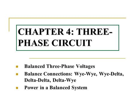 CHAPTER 4: THREE- PHASE CIRCUIT Balanced Three-Phase Voltages Balance Connections: Wye-Wye, Wye-Delta, Delta-Delta, Delta-Wye Power in a Balanced System.