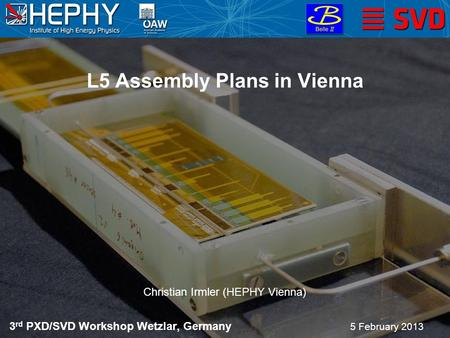 L5 Assembly Plans in Vienna 5 February 2013 Christian Irmler (HEPHY Vienna) 3 rd PXD/SVD Workshop Wetzlar, Germany.