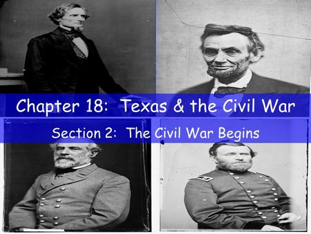 Chapter 18: Texas & the Civil War Section 2: The Civil War Begins.