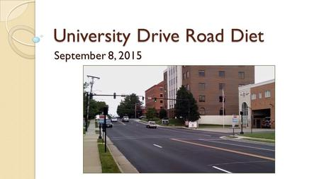 University Drive Road Diet September 8, 2015. Goals and Objectives A. Reduce vehicular speed in the corridor. B. Provide an attractive bicycle accommodation.