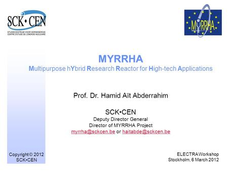 1 MYRRHA Multipurpose hYbrid Research Reactor for High-tech Applications Prof. Dr. Hamid Aït Abderrahim SCKCEN Deputy Director General Director of MYRRHA.