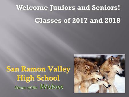 San Ramon Valley High School Home of the Wolves Home of the Wolves Welcome Juniors and Seniors! Classes of 2017 and 2018.