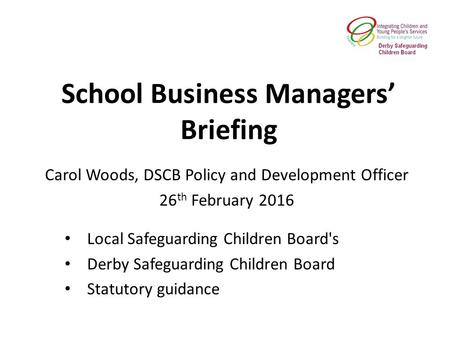 School Business Managers' Briefing Local Safeguarding Children Board's Derby Safeguarding Children Board Statutory guidance Carol Woods, DSCB Policy and.