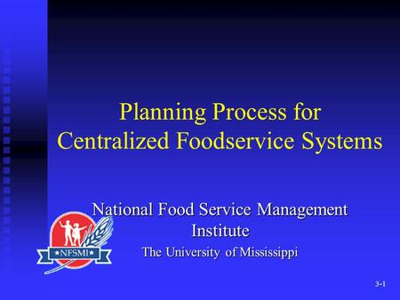 3-1 Planning Process for Centralized Foodservice Systems National Food Service Management Institute The University of Mississippi.