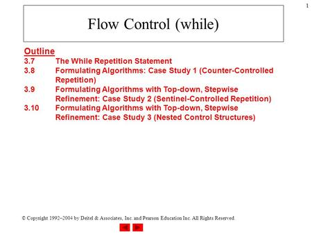 © Copyright 1992–2004 by Deitel & Associates, Inc. and Pearson Education Inc. All Rights Reserved. 1 Flow Control (while) Outline 3.7The While Repetition.