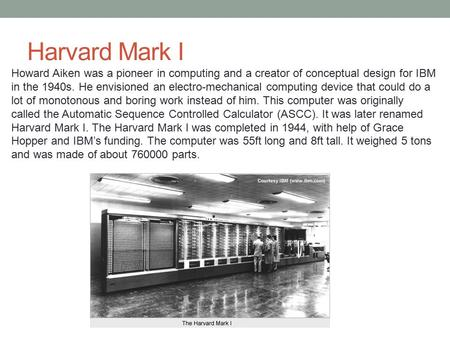 Harvard Mark I Howard Aiken was a pioneer in computing and a creator of conceptual design for IBM in the 1940s. He envisioned an electro-mechanical computing.