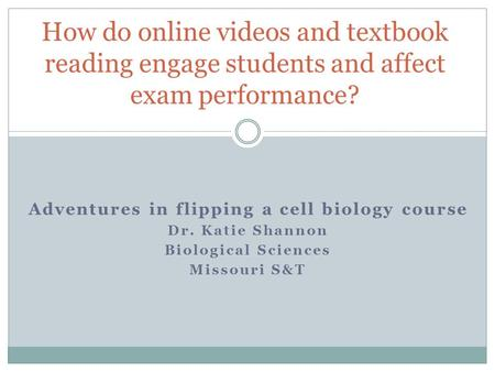 Adventures in flipping a cell biology course Dr. Katie Shannon Biological Sciences Missouri S&T How do online videos and textbook reading engage students.